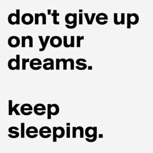 Dont give up your dream.keep sleeping